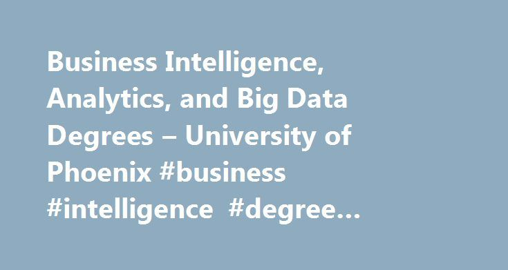 "Business Intelligence, Analytics, and Big Data Degrees – University of Phoenix #business #intelligence #degree #programs http://utah.nef2.com/business-intelligence-analytics-and-big-data-degrees-university-of-phoenix-business-intelligence-degree-programs/  # ""Business Intelligence, Analytics, and Big Data Degrees"" About University of Phoenix Business Intelligence, Analytics, and Big Data Degrees Data is vital to organizations, and they need qualified IT professionals to collect, manage and…"