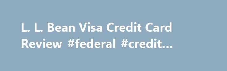 L. L. Bean Visa Credit Card Review #federal #credit #union http://poland.remmont.com/l-l-bean-visa-credit-card-review-federal-credit-union/  #ll bean credit card # L.L. Bean Visa Card Review By George Yacik. Credit/Debt Management Expert About.com Rating Outdoor enthusiasts and fans of L.L. Bean outdoor and clothing catalog, will love the L.L. Bean Visa credit card. It has one of the best rewards and benefits programs of any retailer out there. Bean Visa anywhere that Visa is accepted, not…