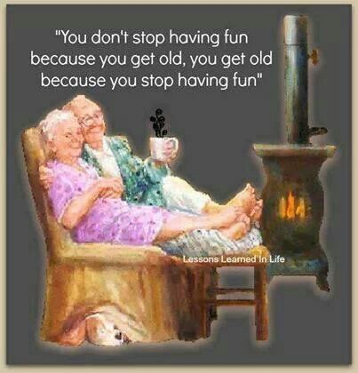 You don't stop having fun because you get old, you get old because you stop having fun!
