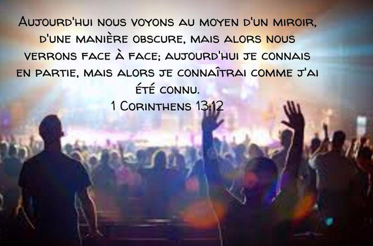 Aujourd'hui nous voyons au moyen d'un miroir, d'une manière obscure, mais alors nous verrons face à face; aujourd'hui je connais en partie, mais alors je connaîtrai comme j'ai été connu. 1 Corinthiens 13:12