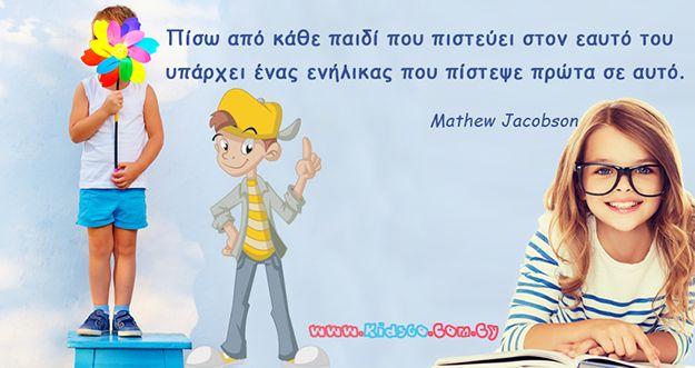 Πίσω από κάθε παιδί που πιστεύει στον εαυτό του υπάρχει ένας ενήλικας που πίστεψε πρώτα σε αυτό. (Mathew Jacobson)