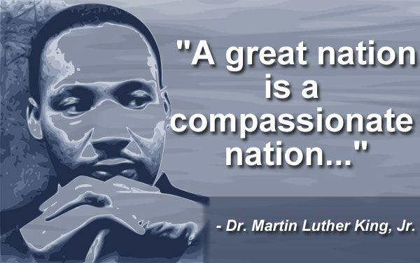 "A great nation is a compassionate nation..."" ~ Dr. Martin Luther King, Jr."