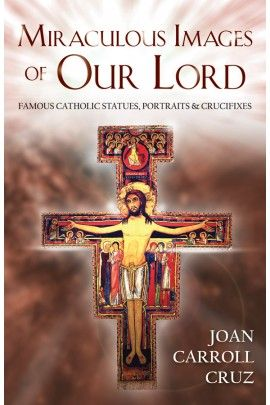 Miraculous Images of Our Lord: Famous Catholic Statues, Portraits and Crucifixes