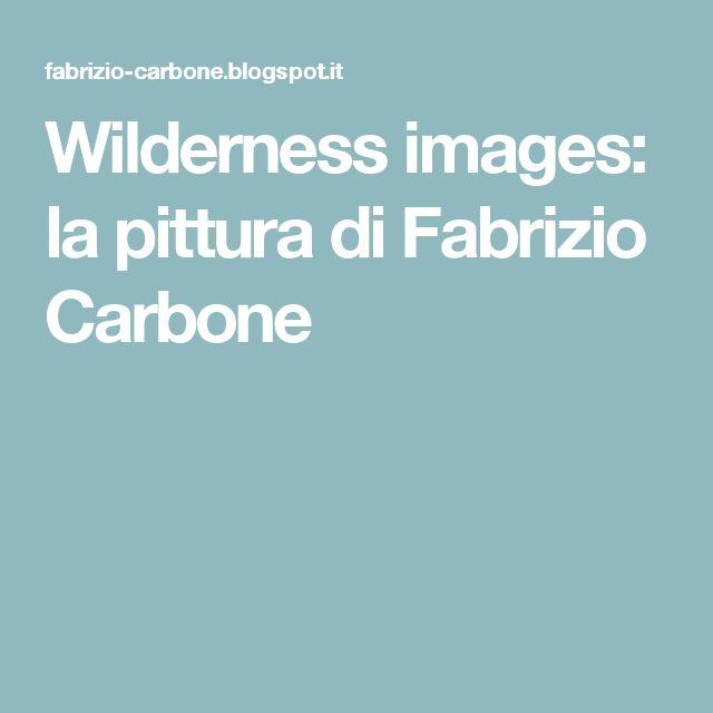 Wilderness images: la pittura di Fabrizio Carbone