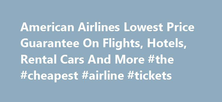 American Airlines Lowest Price Guarantee On Flights, Hotels, Rental Cars And More #the #cheapest #airline #tickets http://nef2.com/american-airlines-lowest-price-guarantee-on-flights-hotels-rental-cars-and-more-the-cheapest-airline-tickets/  #best price flights # Save Time On aa.com, every American Airlines and American Eagle flight serving up to 250 destinations in 50 countries. Search by Price and Schedule to view up to 40 flights and prices for your travel dates. If your dates are…