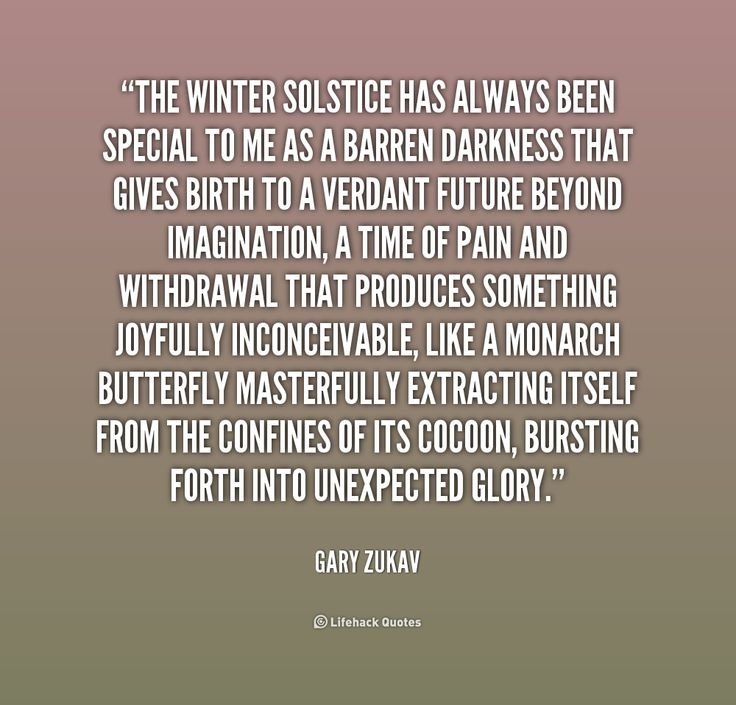 Quotes I LOVE! Happy Winter Solstice! The winter solstice has always been special to me as a barren darkness that gives birth to a verdant future beyond imagination, a time of pain and withdrawal that produces something joyfully inconceivable, like a monarch butterfly masterfully extracting itself from the confines of its cocoon, bursting forth into unexpected glory. -- Gary Zukav #Winter_Solstice #Quotes #Words #Sayings