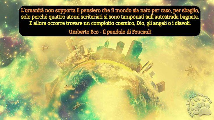 Un pensiero chiaro, senza appello.  L'umanità non sopporta il pensiero che il mondo sia nato per caso, per sbaglio, solo perché quattro atomi scriteriati si sono tamponati sull'autostrada bagnata.  E allora occorre trovare un complotto cosmico, Dio, gli angeli o i diavoli.  Umberto Eco - Il pendolo di Foucault  #umbertoeco, #ilpendolodifocault, #dio, #religione, #caos, #atomi, #nascitadelmondo, #angeli, #diavoli, #complotti, #italiano,