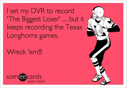 I set my DVR to record 'The Biggest Loser' .... but it keeps recording the Texas Longhorns games. Wreck 'em!!!