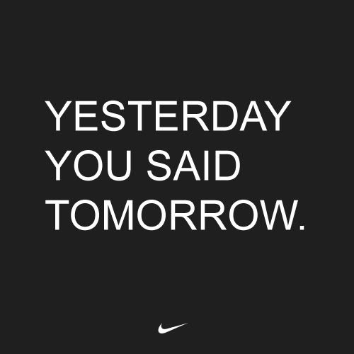 Yesterday you said tomorrow.Fit, Inspiration, Tomorrow, Quotes, Yesterday, Motivation, Today, Health, Nike