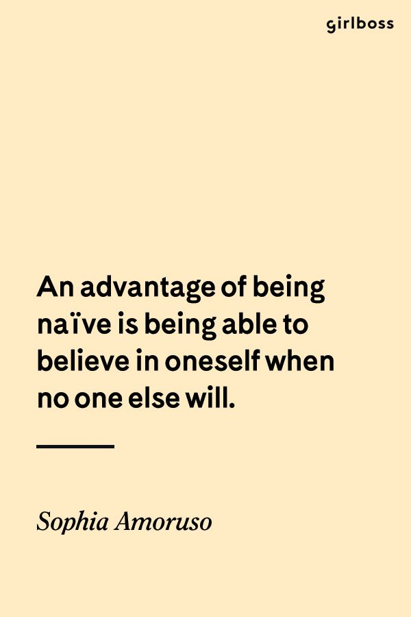 GIRLBOSS QUOTE: An advantage to being naive is being able to believe in oneself when no one else will. - Sophia Amoruso
