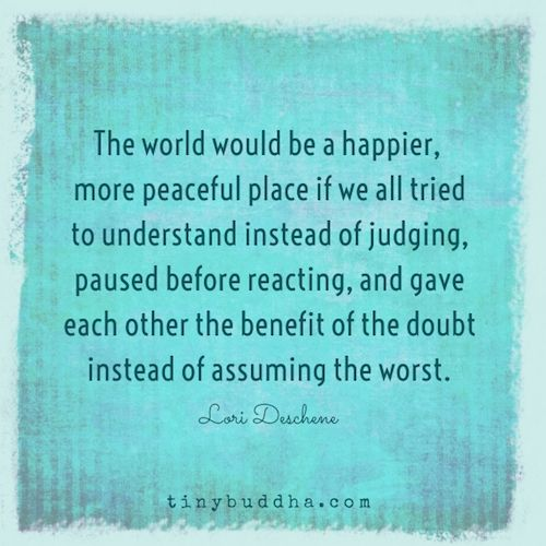 The world would be a happier place if we all tried to understand instead of judging, paused before reacting, and gave each other the benefit of the doubt.