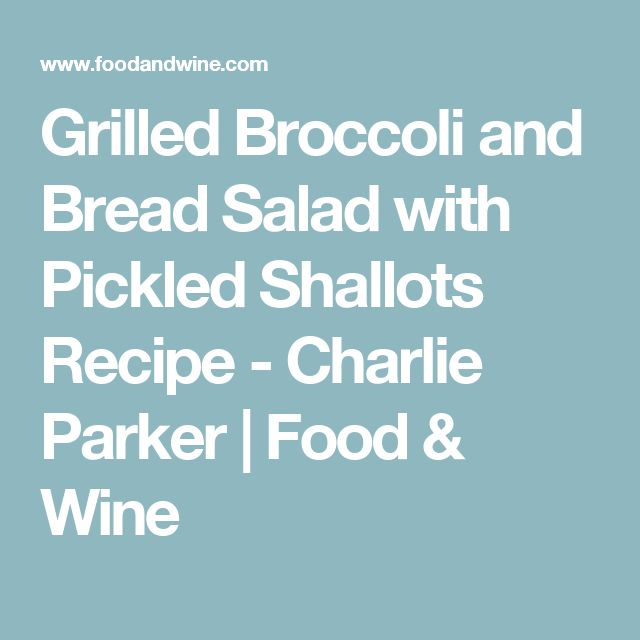 Grilled Broccoli and Bread Salad with Pickled Shallots Recipe - Charlie Parker | Food & Wine