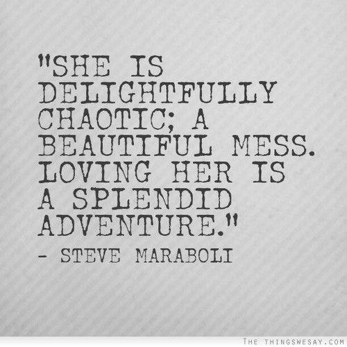 She is delightfully chaotic; a beautiful mess. Loving her is a splendid adventure. - Steve Maraboli