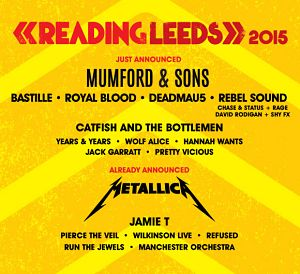 READING and LEEDS 2015 (27th - 30th Aug) The line-up for 2015 includes the recently-added Mumford and Sons, Bastille, Royal Blood, Deadmau5, Rebel Sound (Chase and Status + MC Rage, David Rodigan + Shy FX), Catfish and the Bottlemen, Years & Years, Wolf Alice, Hannah Wants, Jack Garratt and Pretty Vicious, joining Metallica, Jamie T, Pierce the Veil, Run the Jewels, Manchester Orchestra and more. Tickets --> http://www.allgigs.co.uk/click/readingandleeds