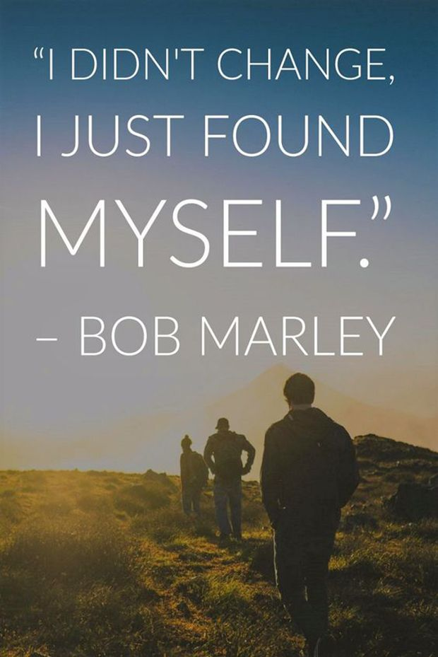 """I didn't change, I just found myself."" -Bob Marley"