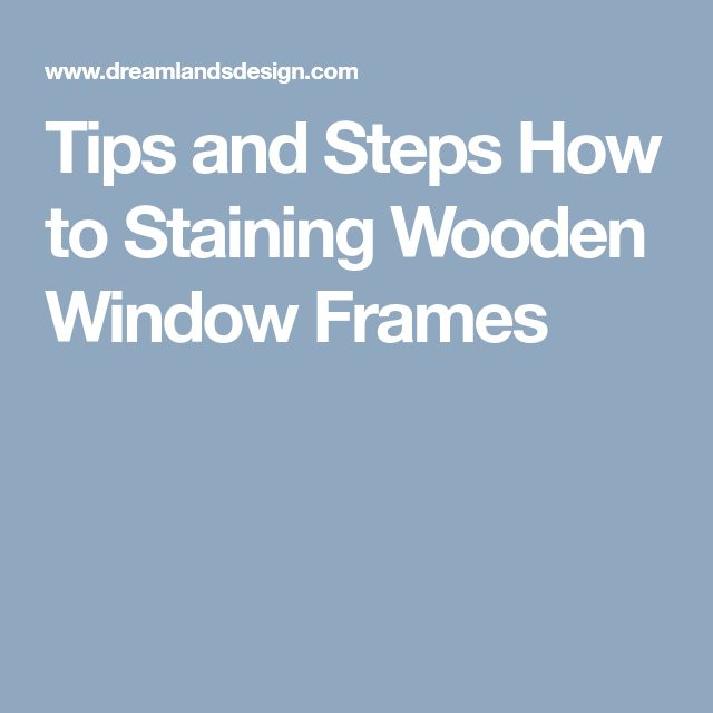 Tips and Steps How to Staining Wooden Window Frames