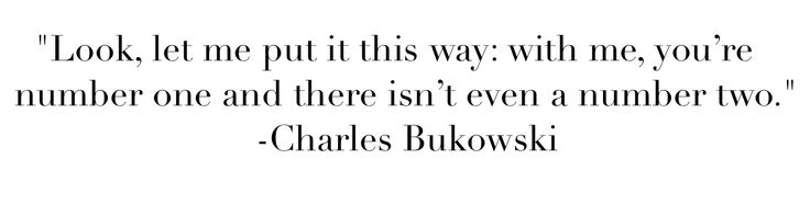 """""""Look, let me put it this way: with me, you're number one and there isn't even a number two."""" ― Charles Bukowski, Women"""