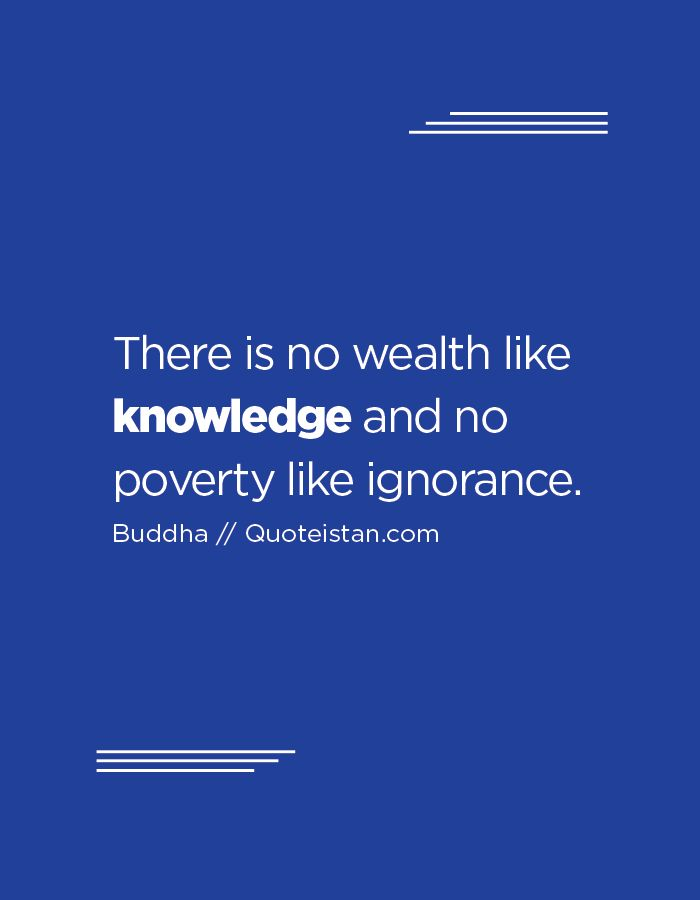 There is no wealth like knowledge, and no poverty like ignorance.