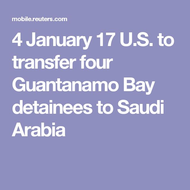 4 January 17 U.S. to transfer four Guantanamo Bay detainees to Saudi Arabia