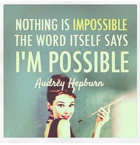 nothing is impossible. the word itself says i'm possible