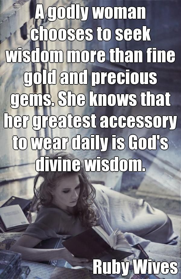 A godly woman chooses to seek wisdom more than fine gold and precious gems. She knows that her greatest accessory to wear daily is God's divine wisdom. Ruby Wives  (courtesy of @Pinstamatic http://pinstamatic.com)