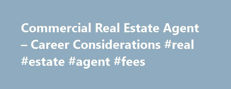Commercial Real Estate Agent – Career Considerations #real #estate #agent #fees http://real-estate.remmont.com/commercial-real-estate-agent-career-considerations-real-estate-agent-fees/  #become a real estate agent # What to Consider Before Becoming a Commercial Real Estate Agent Continue Reading Below An agent's salary is based on commission. Some larger firms may offer a small supplemental salary, and others may let you draw against future commissions, but commission is the primary source…