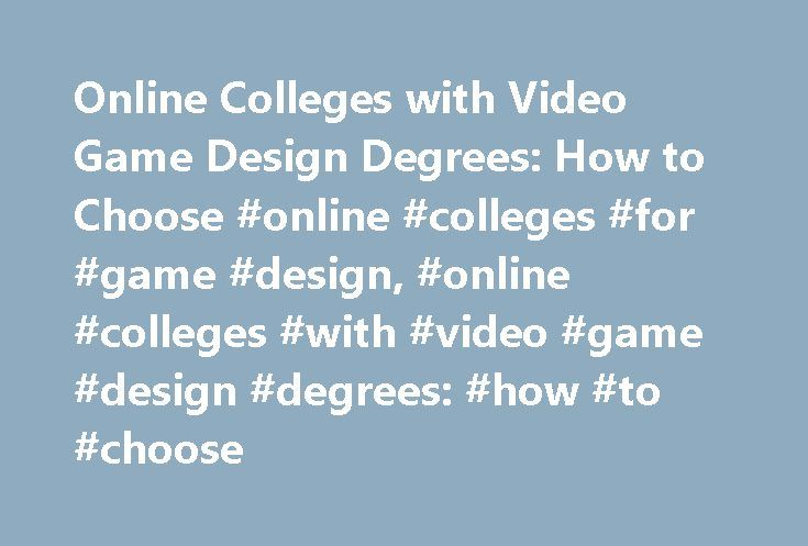 Online Colleges with Video Game Design Degrees: How to Choose #online #colleges #for #game #design, #online #colleges #with #video #game #design #degrees: #how #to #choose http://china.nef2.com/online-colleges-with-video-game-design-degrees-how-to-choose-online-colleges-for-game-design-online-colleges-with-video-game-design-degrees-how-to-choose/  # Online Colleges with Video Game Design Degrees: How to Choose List of Common Online Video Game Design Programs Online Bachelor's Degree in Game…