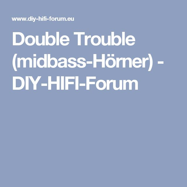 Double Trouble (midbass-Hörner) - DIY-HIFI-Forum