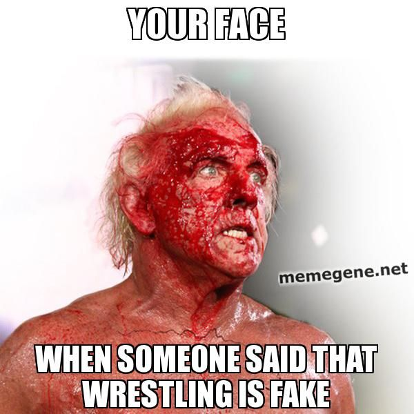your face when someone said that wrestling is fake ...