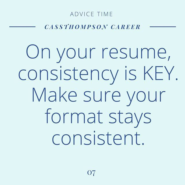 When you are working on your resume your format HAS to be consistent. What I mean is -if your first job is formatted as all CAPS and bold your next job needs to be formatted the same. If your job title is italics the next title is italics. Where this normally gets messed up is when you add a new position and switch up the format without thinking so make sure to double-check. Keeping this consistent makes your resume SO MUCH easier to read and also proves your strong attention to detail.