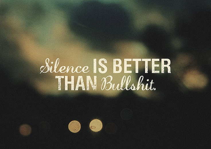 Silence is better than bullshit....I know a few people that need to realize this one.