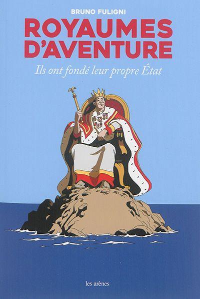 Royaumes d'aventure : ils ont fondé leur propre État / Bruno Fuligni.  Éditions Les Arènes.