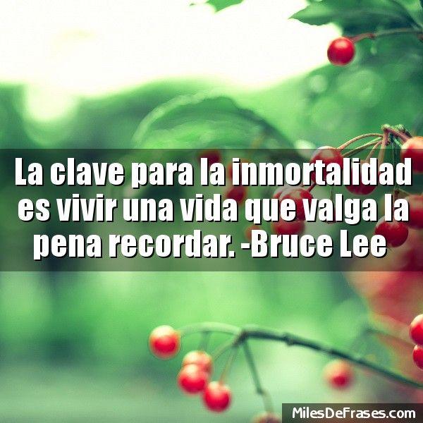 La clave para la inmortalidad es vivir una vida que valga la pena recordar. -Bruce Lee