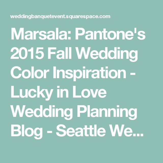 Marsala: Pantone's 2015 Fall Wedding Color Inspiration - Lucky in Love Wedding Planning Blog - Seattle Weddings at Banquetevent.com