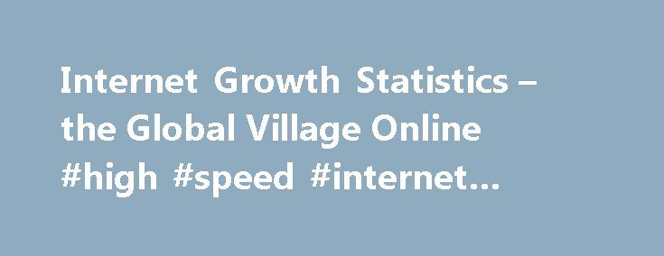 """Internet Growth Statistics – the Global Village Online #high #speed #internet #packages http://internet.remmont.com/internet-growth-statistics-the-global-village-online-high-speed-internet-packages/  INTERNET GROWTH STATISTICSToday s road to e-Commerce and Global Trade Internet Technology Reports And the """"Global Village"""" became a Reality Internet has made real what in the 1970's that visionary of the communications Marshall McLuhan (1911-1980) called the """"Global Village"""". The Internet is…"""