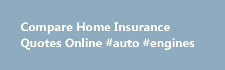 Compare Home Insurance Quotes Online #auto #engines http://auto.remmont.com/compare-home-insurance-quotes-online-auto-engines/  #auto insurance comparison # Learn How to Save More on Homeowners Insurance Are You Paying Too Much for Homeowners Insurance? Compare Homeowners Insurance Quotes When's the last time you shopped around for a more affordable homeowners insurance rates? If you're like most consumers, it probably wasn't all that recently. In fact, it's possible you've never [...]Read…