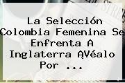 http://tecnoautos.com/wp-content/uploads/imagenes/tendencias/thumbs/la-seleccion-colombia-femenina-se-enfrenta-a-inglaterra-vealo-por.jpg Gol Caracol. La selección Colombia femenina se enfrenta a Inglaterra ¡Véalo por ..., Enlaces, Imágenes, Videos y Tweets - http://tecnoautos.com/actualidad/gol-caracol-la-seleccion-colombia-femenina-se-enfrenta-a-inglaterra-vealo-por/