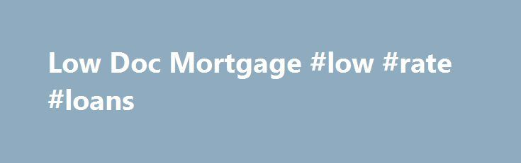 Low Doc Mortgage #low #rate #loans http://loan-credit.remmont.com/low-doc-mortgage-low-rate-loans/ #low doc loans # LOW DOC HOME LOANS Compare loans and calculate your repayments Low Doc Home Loans Low doc home loans are a loan option provided for borrowers who have limited documentation to support their home loan application. If you are self-employed or own a small business and would have trouble providing proof of […]