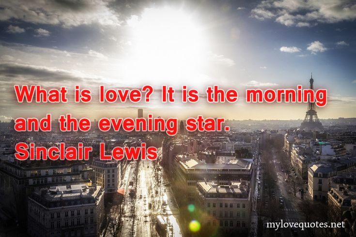 """"""" What is love? It is the morning and the evening star."""" Sinclair Lewis * The most beautiful love quotes on images. Quotes about love made for him and for her ! Share these famous quotes with your friends, family and soul mate."""