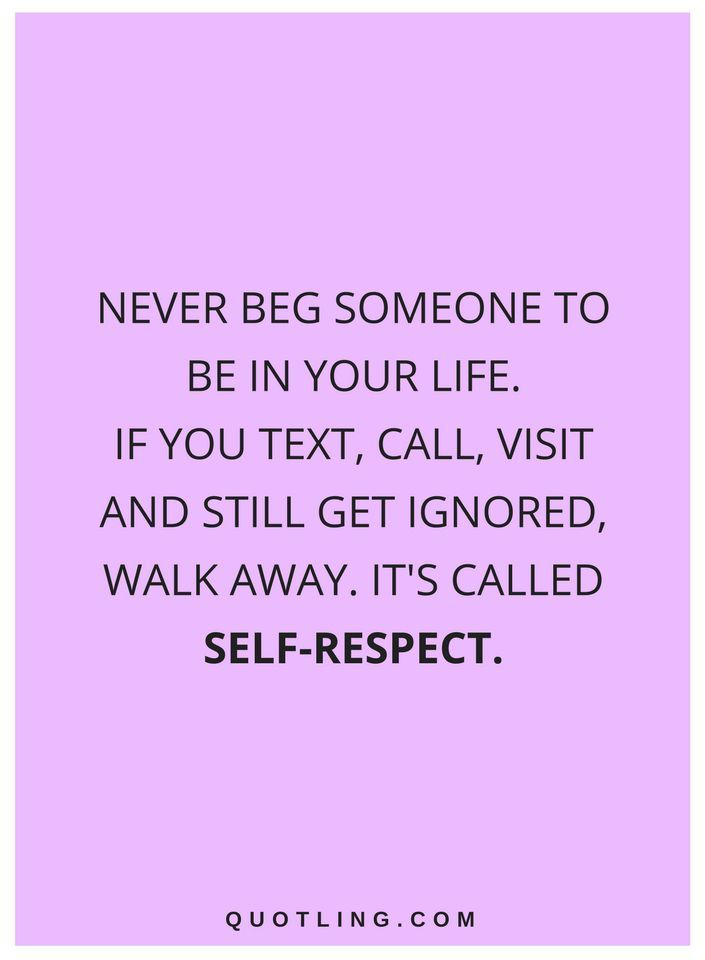 quotes Never beg someone to be in your life. If you text, call, visit and still get ignored, walk away. It's called Self-Respect.