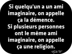 Si quelqu'un a un ami imaginaire, on appelle ça la démence. Si plusieurs personnes ont le même ami imaginaire, on appelle ça une religion.