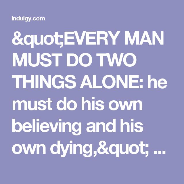 """EVERY MAN MUST DO TWO THINGS ALONE: he must do his own believing and his own dying,"" Martin Luther. ""And as it is appointed to men once to die, but after this the judgment:."" Hebrews 9:27."
