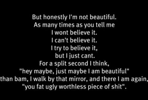 """You tell me how ugly, fat and lazy I am then you expect me to believe that I'm pretty. Why don't you just finish the sentence, """"you're pretty .............. fuckin ugly""""."""