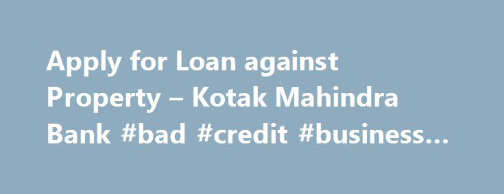 Apply for Loan against Property – Kotak Mahindra Bank #bad #credit #business #loans http://loans.remmont.com/apply-for-loan-against-property-kotak-mahindra-bank-bad-credit-business-loans/  #loan against property # 1800 102 6022 What is the maximum amount I can borrow? In case of Commercial Property Loans or Loans against an existing property you can borrow up to 55% of the cost of the property How will my loan eligibility be determined? Your repayment capacity as determined by Kotak Mahindra…