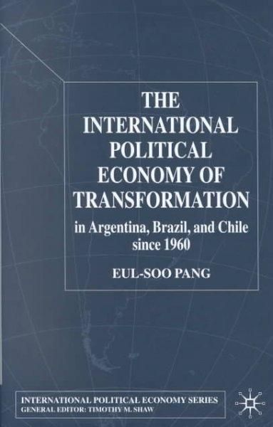 The International Political Economy of Transformation in Argentina Brazil, and Chile Since 1960