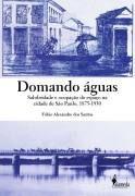 DOMANDO AGUAS - SALUBRIDADE E OCUPAÇAO DO ESPAÇO NA CIDADE DE SÃO PAULO, 1875-1930 Formato: Livro Autor: SANTOS, FABIO ALEXANDRE DOS Idioma...