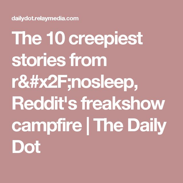 The 10 creepiest stories from r/nosleep, Reddit's freakshow campfire | The Daily Dot