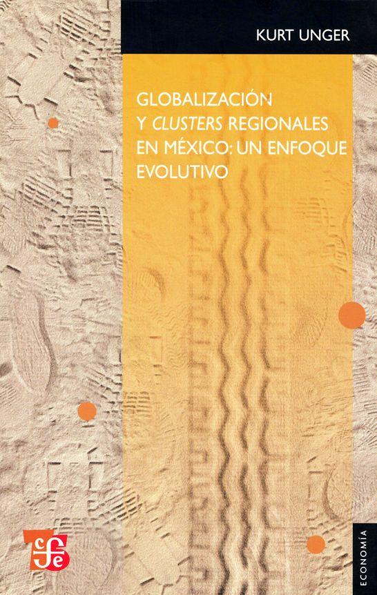 Globalización y clusters regionales en México: un enfoque evolutivo (PRINT) SOLICITAR/REQUEST: http://biblioteca.cepal.org/record=b1253926~S0*spi