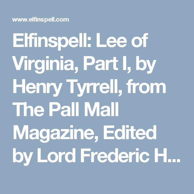 Elfinspell: Lee of Virginia, Part I, by Henry Tyrrell, from The Pall Mall Magazine, Edited by Lord Frederic Hamilton, Vol. XII., May-August, 1897; Illustrated with Engravings and Photographs. American History reported by foreigners, 19th Century Victorian England