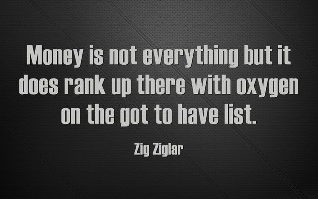 Money is not everything but it does rank up there with oxygen on the got to have list.